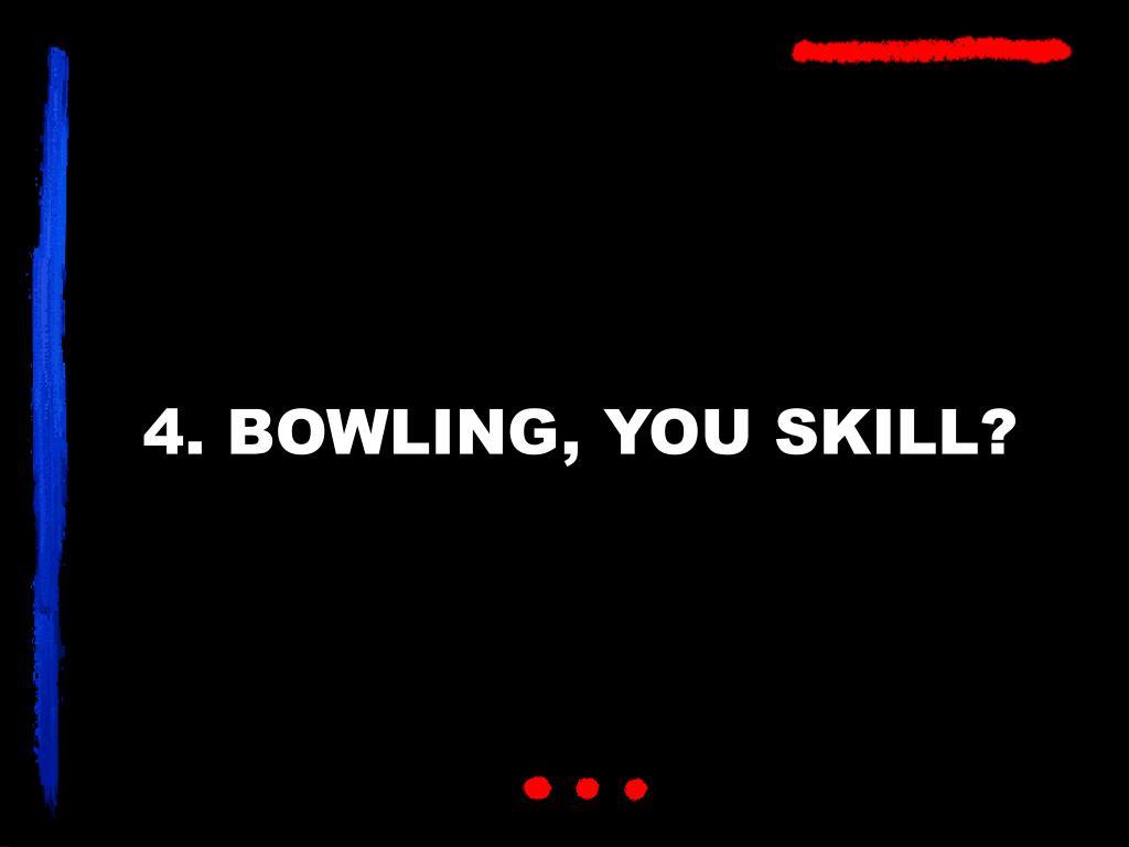 4. BOWLING, YOU SKILL?