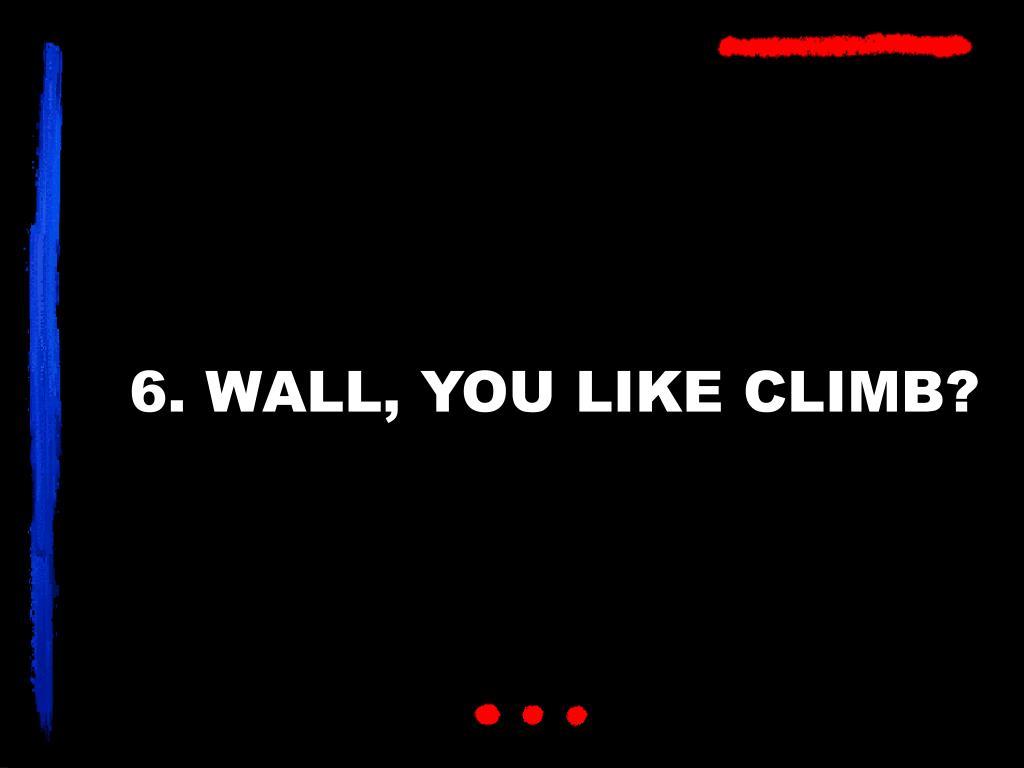 6. WALL, YOU LIKE CLIMB?