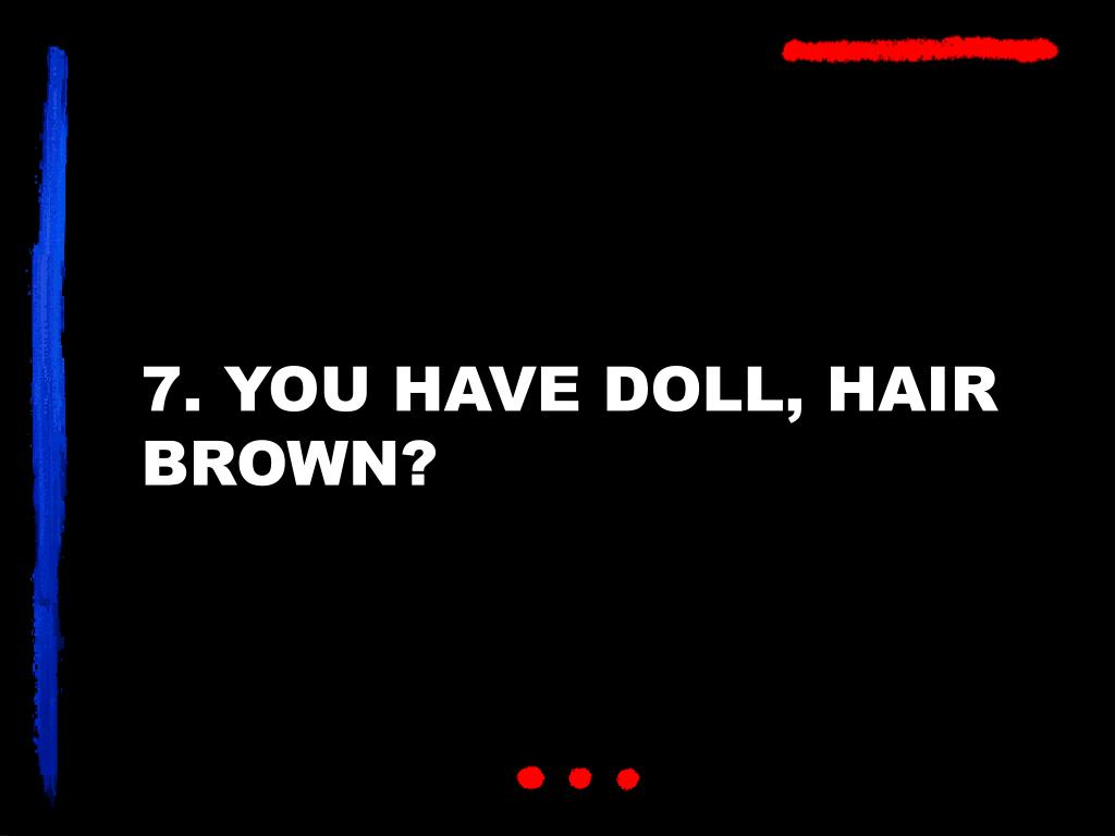 7. YOU HAVE DOLL, HAIR BROWN?