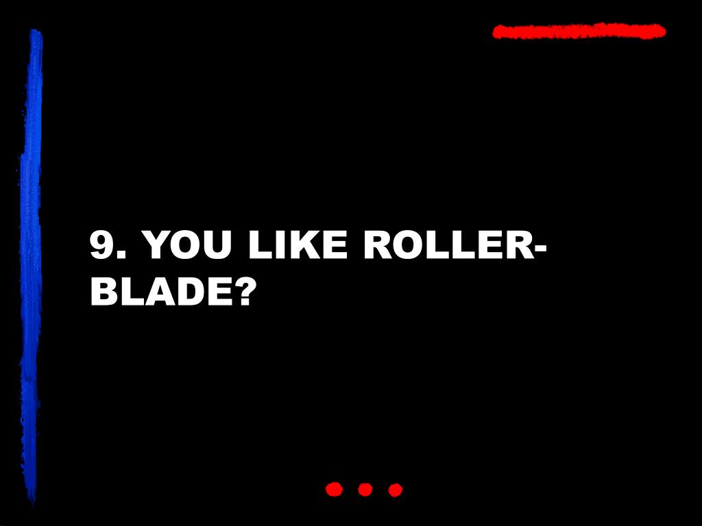 9. YOU LIKE ROLLER-BLADE?