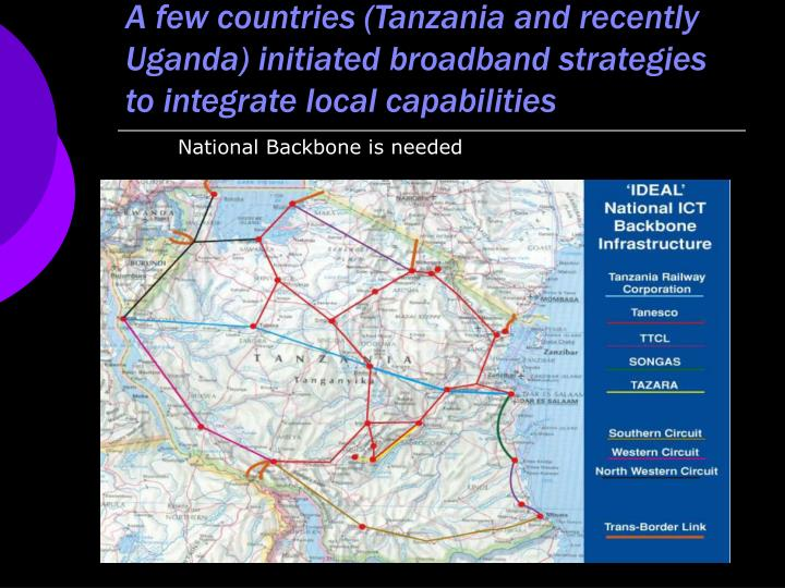 A few countries (Tanzania and recently Uganda) initiated broadband strategies to integrate local capabilities