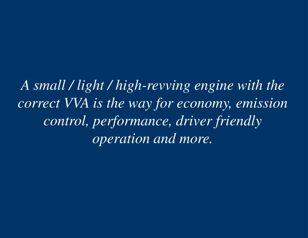 A small / light / high-revving engine with the correct VVA is the way for economy, emission control, performance, driver friendly operation and more.