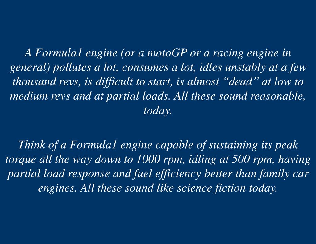 """A Formula1 engine (or a motoGP or a racing engine in general) pollutes a lot, consumes a lot, idles unstably at a few thousand revs, is difficult to start, is almost """"dead"""" at low to medium revs and at partial loads. All these sound reasonable, today."""