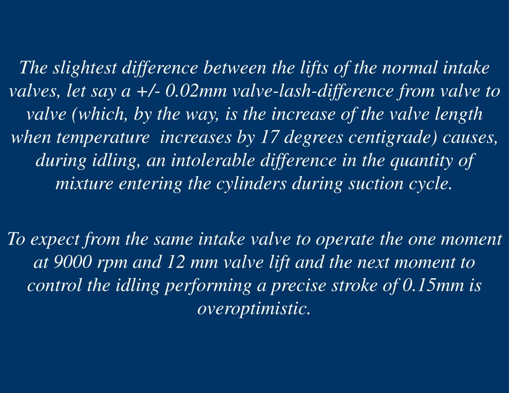 The slightest difference between the lifts of the normal intake valves, let say a +/- 0.02mm valve-lash-difference from valve to valve (which, by the way, is the increase of the valve length when temperature  increases by 17 degrees centigrade) causes, during idling, an intolerable difference in the quantity of mixture entering the cylinders during suction cycle.