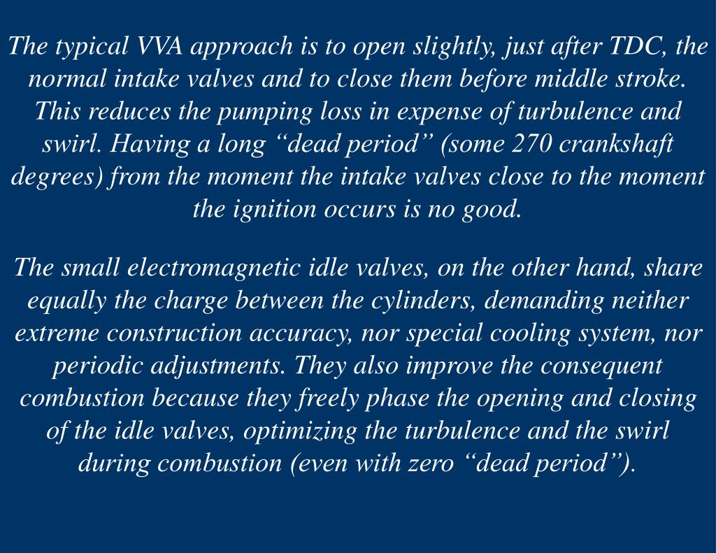 """The typical VVA approach is to open slightly, just after TDC, the normal intake valves and to close them before middle stroke. This reduces the pumping loss in expense of turbulence and swirl. Having a long """"dead period"""" (some 270 crankshaft degrees) from the moment the intake valves close to the moment the ignition occurs is no good."""