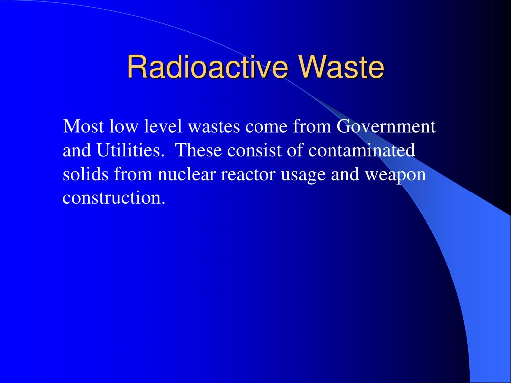 Most low level wastes come from Government and Utilities.  These consist of contaminated solids from nuclear reactor usage and weapon construction.