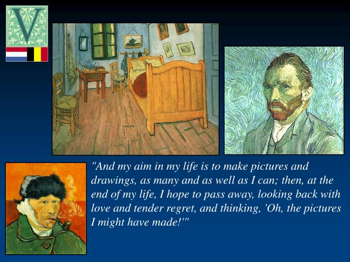 """""""And my aim in my life is to make pictures and drawings, as many and as well as I can; then, at the end of my life, I hope to pass away, looking back with love and tender regret, and thinking, 'Oh, the pictures I might have made!'"""""""