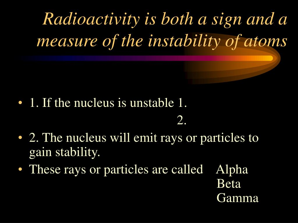 Radioactivity is both a sign and a measure of the instability of atoms
