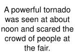 a powerful tornado was seen at about noon and scared the crowd of people at the fair