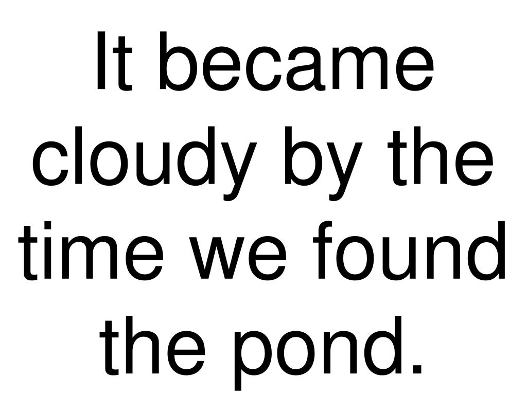 It became cloudy by the time we found the pond.