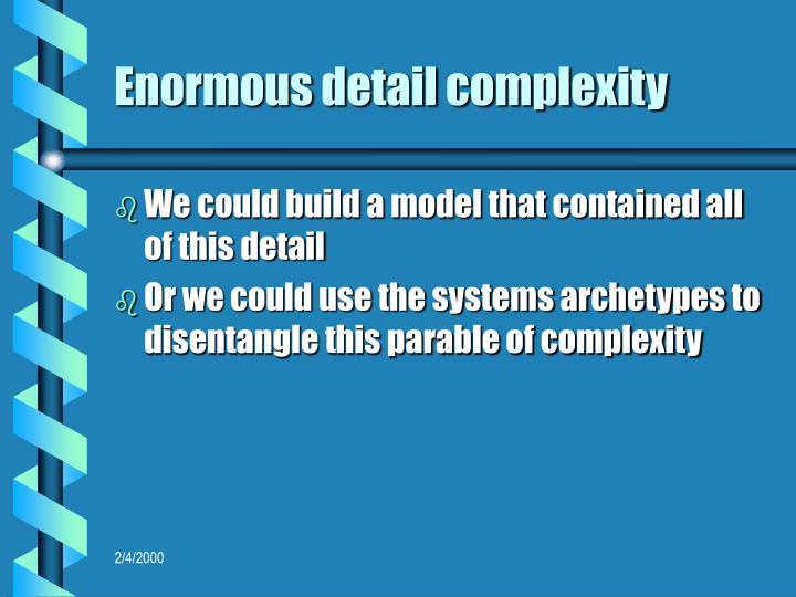 Enormous detail complexity