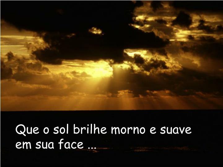 Que o sol brilhe morno e suave em sua face ...