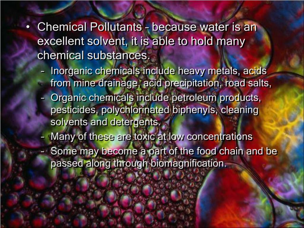 Chemical Pollutants – because water is an excellent solvent, it is able to hold many chemical substances.