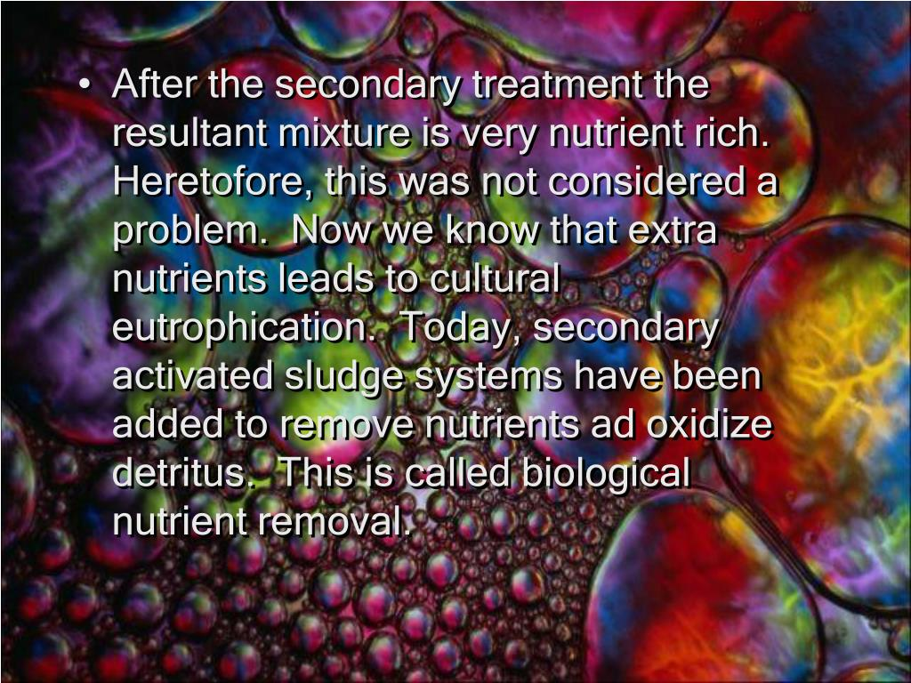 After the secondary treatment the resultant mixture is very nutrient rich.  Heretofore, this was not considered a problem.  Now we know that extra nutrients leads to cultural eutrophication.  Today, secondary activated sludge systems have been added to remove nutrients ad oxidize detritus.  This is called biological nutrient removal.