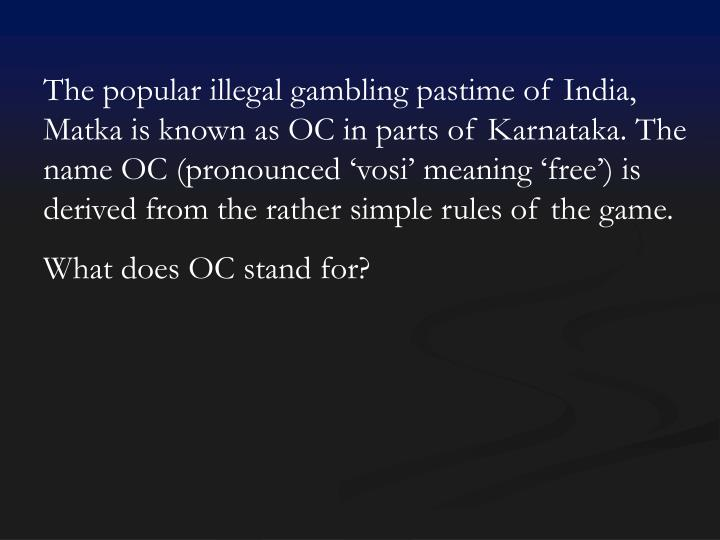 The popular illegal gambling pastime of India, Matka is known as OC in parts of Karnataka. The name OC (pronounced 'vosi' meaning 'free') is derived from the rather simple rules of the game.