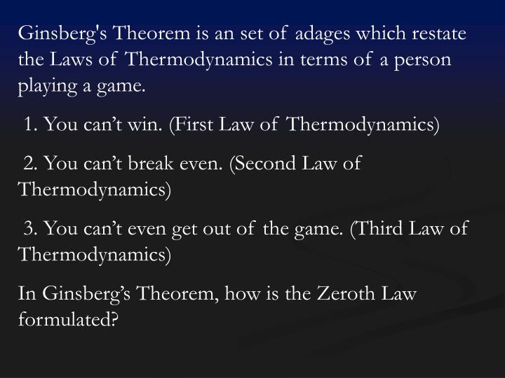 Ginsberg's Theorem is an set of adages which restate the Laws of Thermodynamics in terms of a person playing a game.