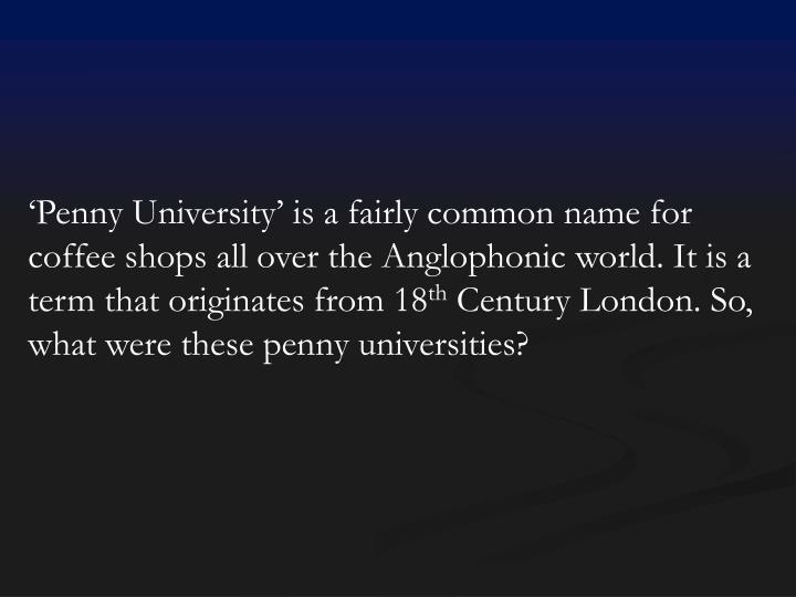 'Penny University' is a fairly common name for coffee shops all over the Anglophonic world. It is a term that originates from 18