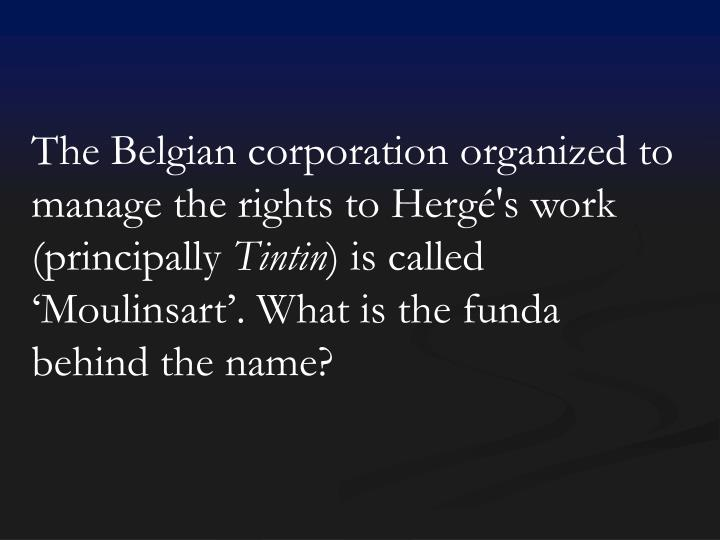 The Belgian corporation organized to manage the rights to Hergé's work (principally