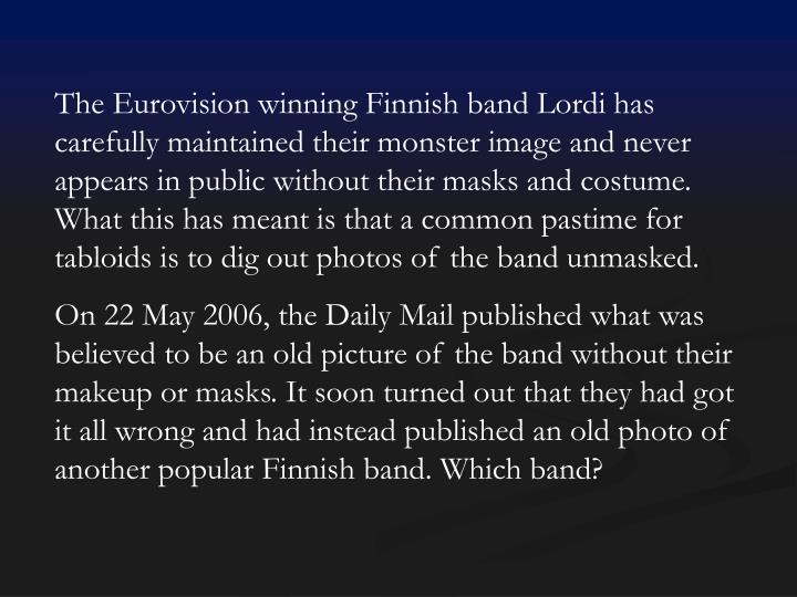 The Eurovision winning Finnish band Lordi has carefully maintained their monster image and never appears in public without their masks and costume. What this has meant is that a common pastime for tabloids is to dig out photos of the band unmasked.