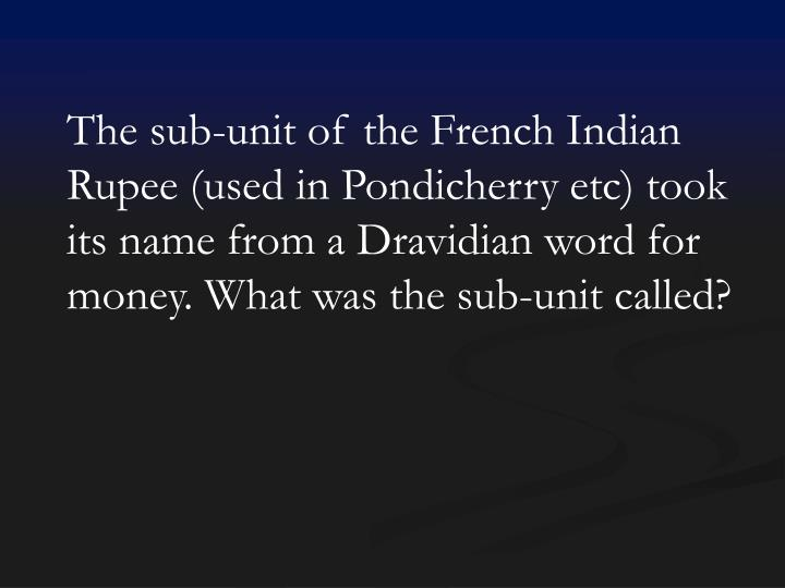 The sub-unit of the French Indian Rupee (used in Pondicherry etc) took its name from a Dravidian word for money. What was the sub-unit called?