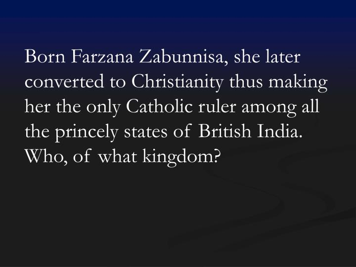 Born Farzana Zabunnisa, she later converted to Christianity thus making her the only Catholic ruler among all the princely states of British India. Who, of what kingdom?