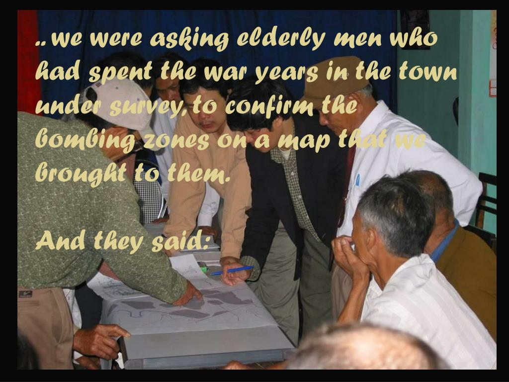 .. we were asking elderly men who had spent the war years in the town under survey, to confirm the bombing zones on a map that we brought to them.