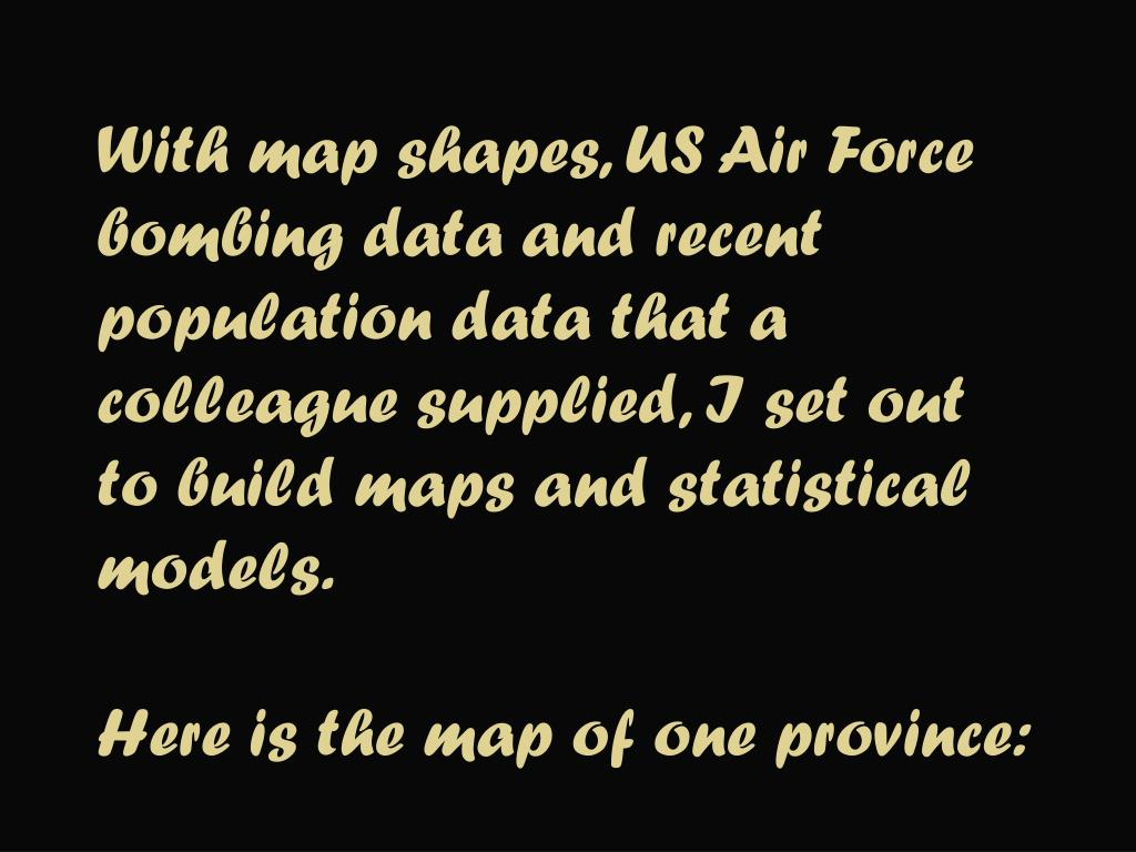 With map shapes, US Air Force bombing data and recent population data that a colleague supplied, I set out to build maps and statistical models.