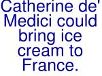 catherine de medici could bring ice cream to france