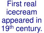first real icecream appeared in 19 th century