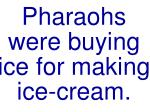 pharaohs were buying ice for making ice cream