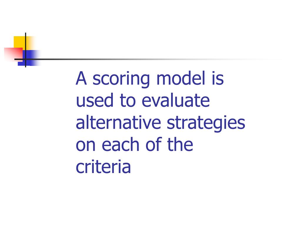 A scoring model is used to evaluate alternative strategies on each of the criteria