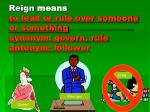 reign means to lead or rule over someone or something synonym govern rule antonym follower