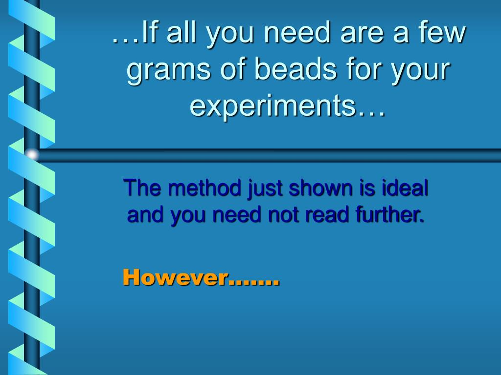 …If all you need are a few grams of beads for your experiments…