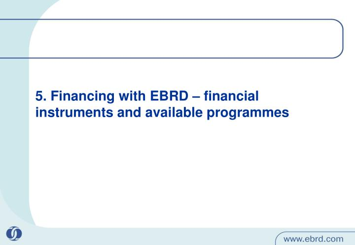 5. Financing with EBRD – financial instruments and available programmes