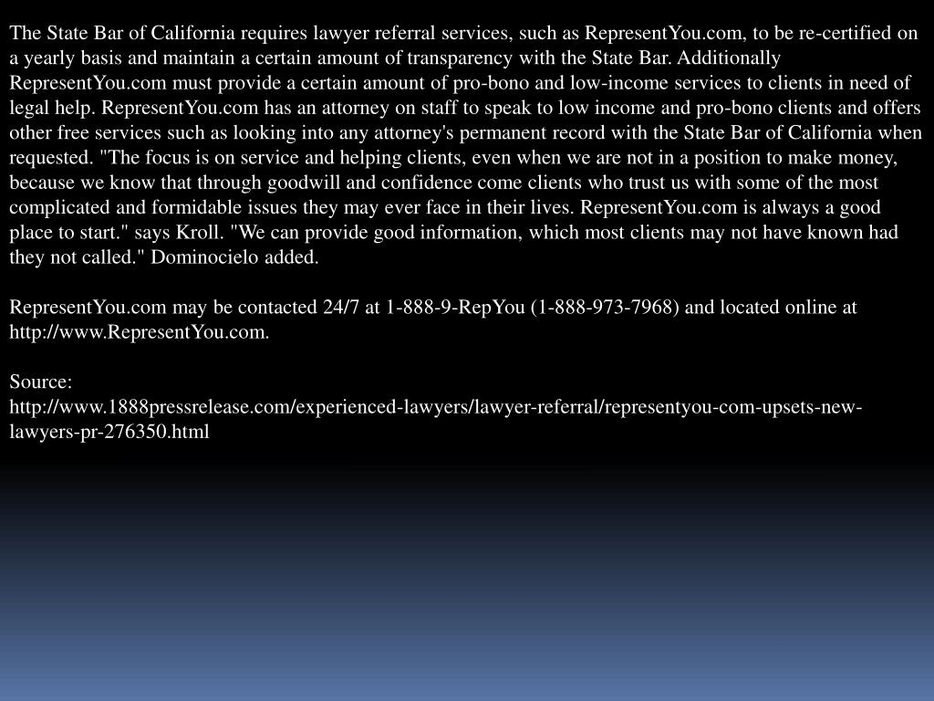 "The State Bar of California requires lawyer referral services, such as RepresentYou.com, to be re-certified on a yearly basis and maintain a certain amount of transparency with the State Bar. Additionally RepresentYou.com must provide a certain amount of pro-bono and low-income services to clients in need of legal help. RepresentYou.com has an attorney on staff to speak to low income and pro-bono clients and offers other free services such as looking into any attorney's permanent record with the State Bar of California when requested. ""The focus is on service and helping clients, even when we are not in a position to make money, because we know that through goodwill and confidence come clients who trust us with some of the most complicated and formidable issues they may ever face in their lives. RepresentYou.com is always a good place to start."" says Kroll. ""We can provide good information, which most clients may not have known had they not called."""