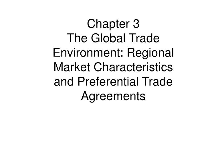 Ppt chapter 3 the global trade environment regional market chapter 3 the global trade environment regional market characteristics and preferential trade agreements platinumwayz