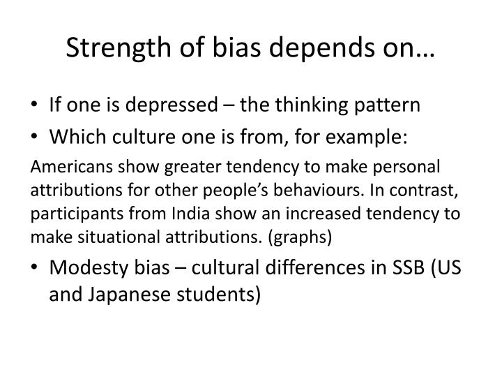 Strength of bias depends on…