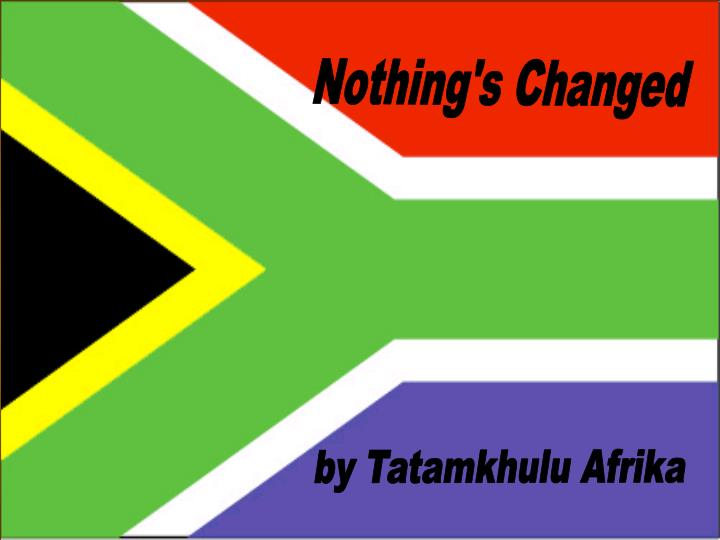 """tatamkhulu afrika nothings changed essay Tatamkhlu afrika's """"nothing's changed"""" was written around 1990 and has been tatamkhulu was born we will write a custom essay sample on nothing's changed."""