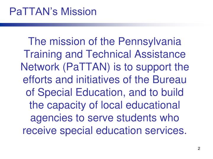 The mission of the Pennsylvania Training and Technical Assistance Network (PaTTAN) is to support the efforts and initiatives of the Bureau of Special Education, and to build the capacity of local educational agencies to serve students who receive special education services.