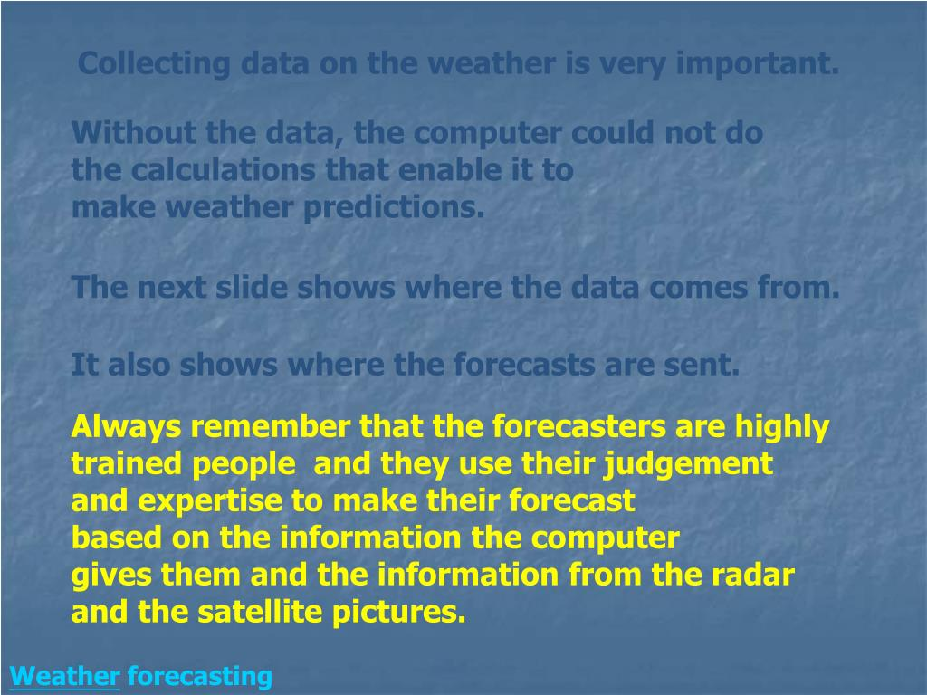 Collecting data on the weather is very important.