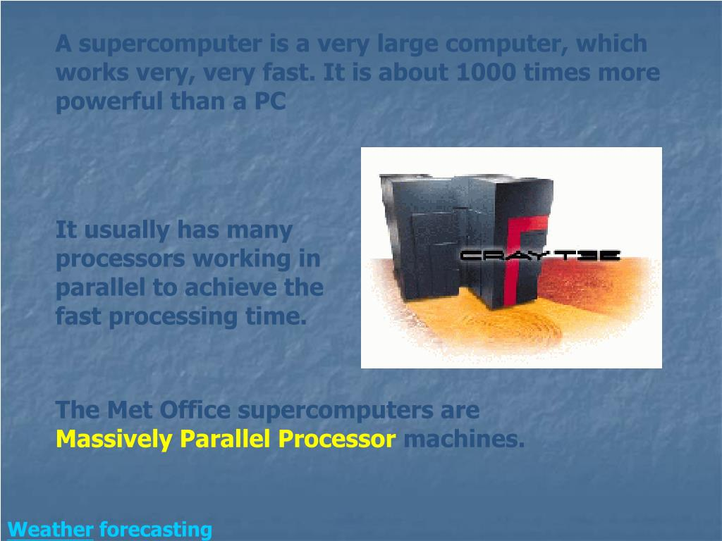 A supercomputer is a very large computer, which works very, very fast. It is about 1000 times more powerful than a PC