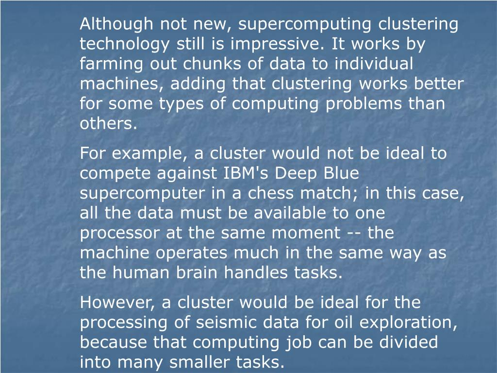 Although not new, supercomputing clustering technology still is impressive. It works by farming out chunks of data to individual machines, adding that clustering works better for some types of computing problems than others.