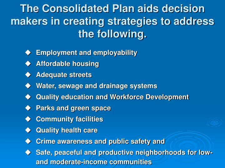 The Consolidated Plan aids decision makers in creating strategies to address the following.
