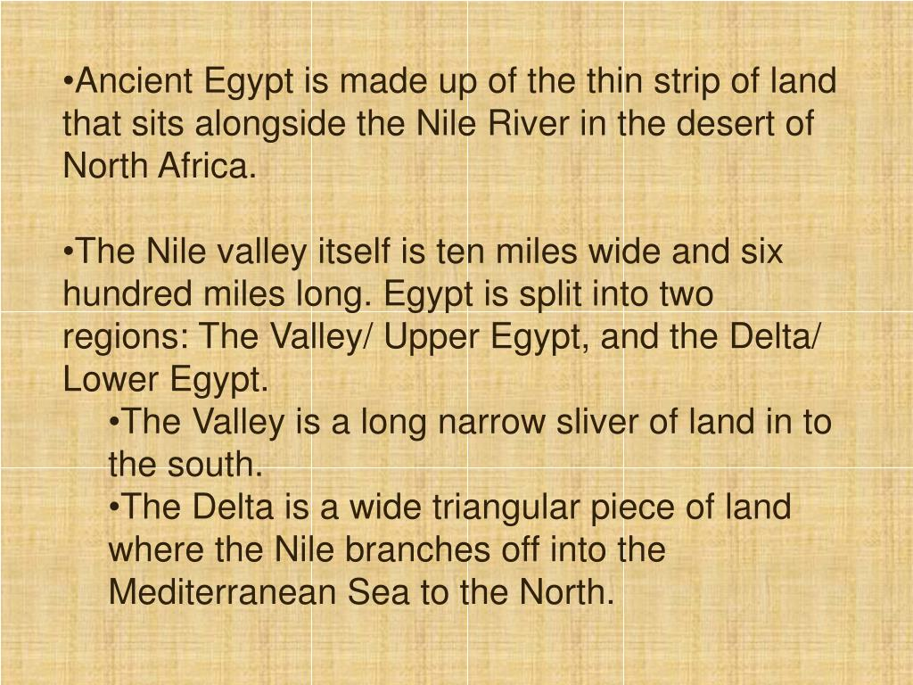 Ancient Egypt is made up of the thin strip of land that sits alongside the Nile River in the desert of North Africa.