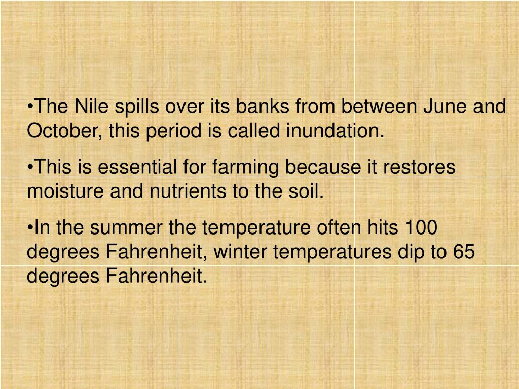 The Nile spills over its banks from between June and October, this period is called inundation.