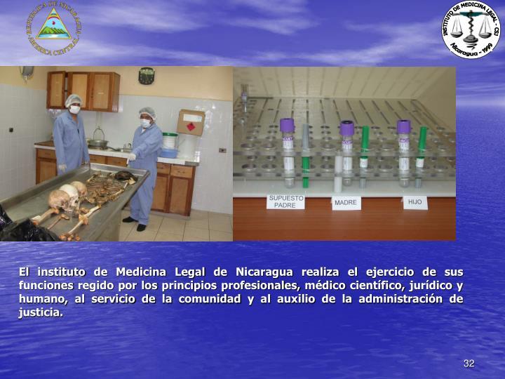 El instituto de Medicina Legal de Nicaragua realiza el ejercicio de sus funciones regido por los principios profesionales, médico científico, jurídico y humano, al servicio de la comunidad y al auxilio de la administración de justicia.