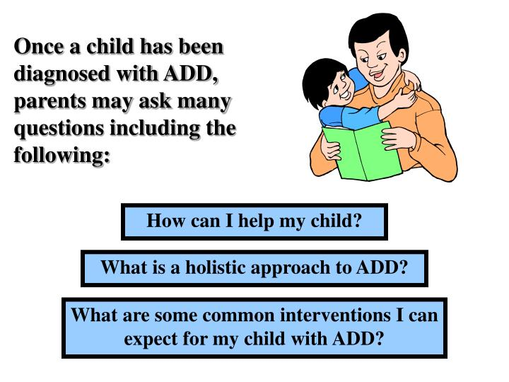 Once a child has been diagnosed with ADD, parents may ask many questions including the following: