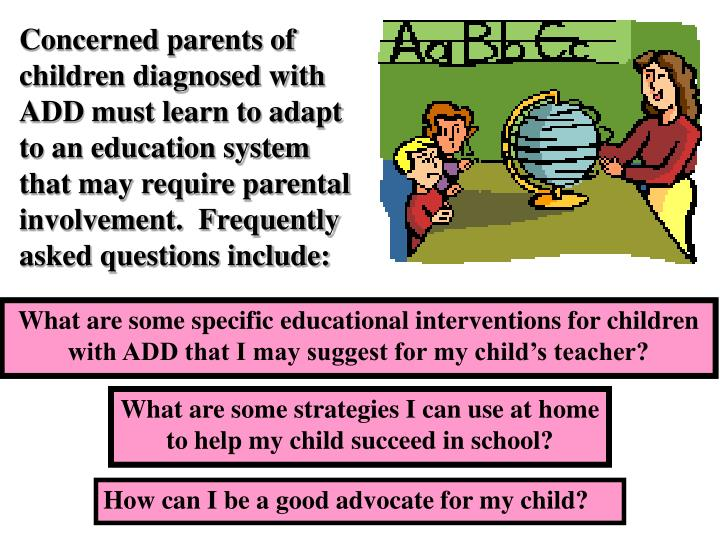 Concerned parents of children diagnosed with ADD must learn to adapt to an education system that may require parental involvement.  Frequently asked questions include: