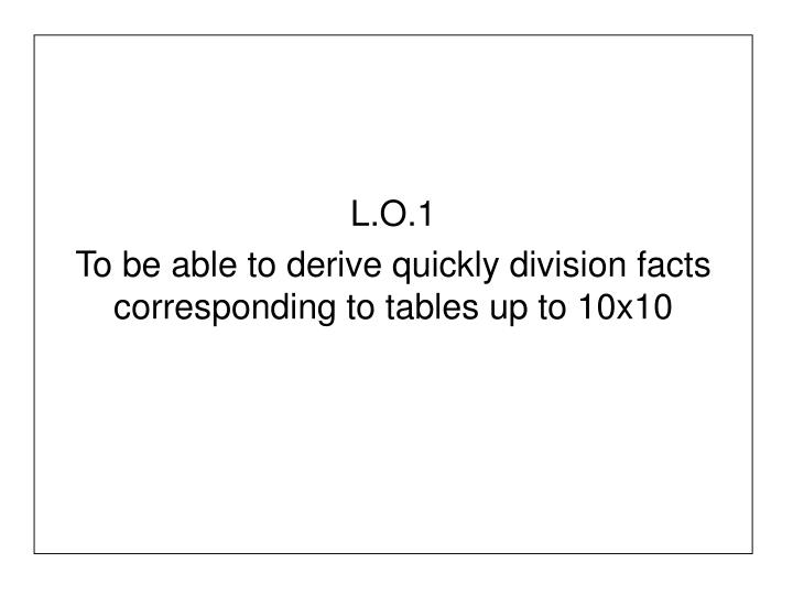 l o 1 to be able to derive quickly division facts corresponding to tables up to 10x10 n.