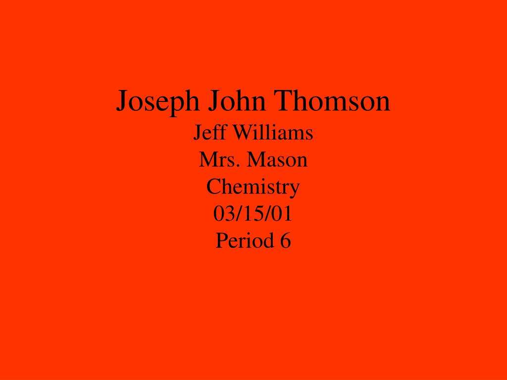 joseph john thomson jeff williams mrs mason chemistry 03 15 01 period 6 l.